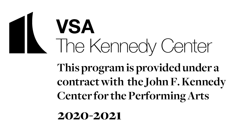 VSA The Kennedy Center Logo This program is provided under a contract with the John F. Kennedy Center for the Performing Arts 2020-2021