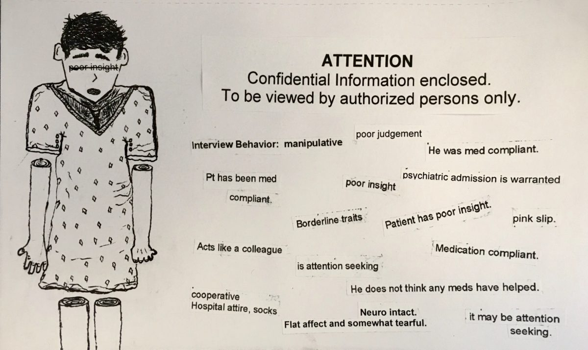 """ink drawing of person in a hospital gown with arms and legs separated from body in non-gory way. Words poor insight are written in san serif font across eyes and then crossed out. To the right of the figure are the words """"Attention Confidential Information enclosed. To be viewed by authorized persons only."""" Below this, cut out in strips and glued at various angles are the following phrases, """"poor judgement"""", """"Interview behavior: manipulative"""", """"He was med compliant."""" """"Pt has been med compliant"""" """"poor insight"""" """"psychiatric admission is warranted"""" """"borderline traits"""" """"patient has poor insight"""" """"pink slip"""" """"acts like a colleague"""" """"is attention seeking"""" """"medication compliant"""" """"cooperative hospital attire, socks"""" """"he does not think any meds have helped"""" """"neuro intact. Flat affect somewhat tearful"""" """"it may be attention seeking"""""""